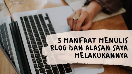 5 Manfaat Menulis Blog dan Alasan Saya Melakukannya